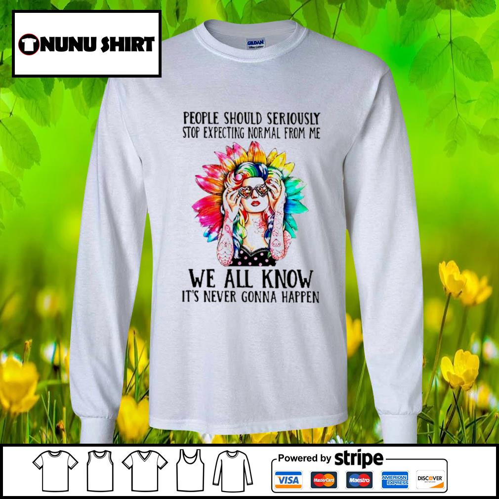 People should seriously stop expecting Normal from me we all know it's never gonna happen s longsleeve-tee