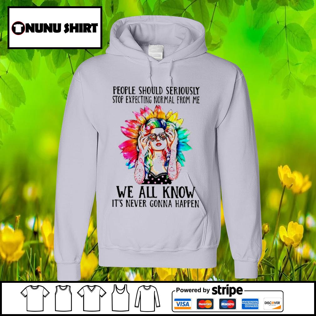 People should seriously stop expecting Normal from me we all know it's never gonna happen s hoodie
