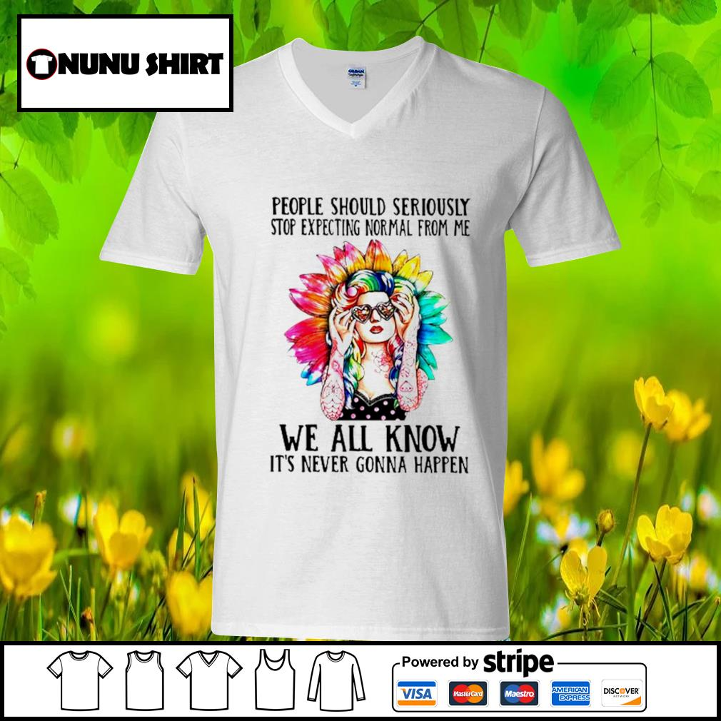 People should seriously stop expecting Normal from me we all know it's never gonna happen s v-neck t-shirt