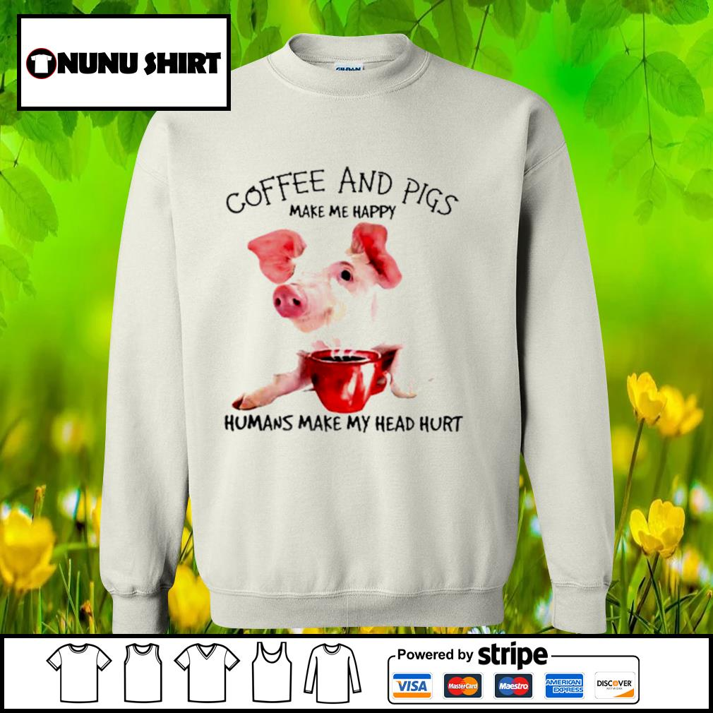 Pigs and coffee make me happy humans make my head hurt s sweater