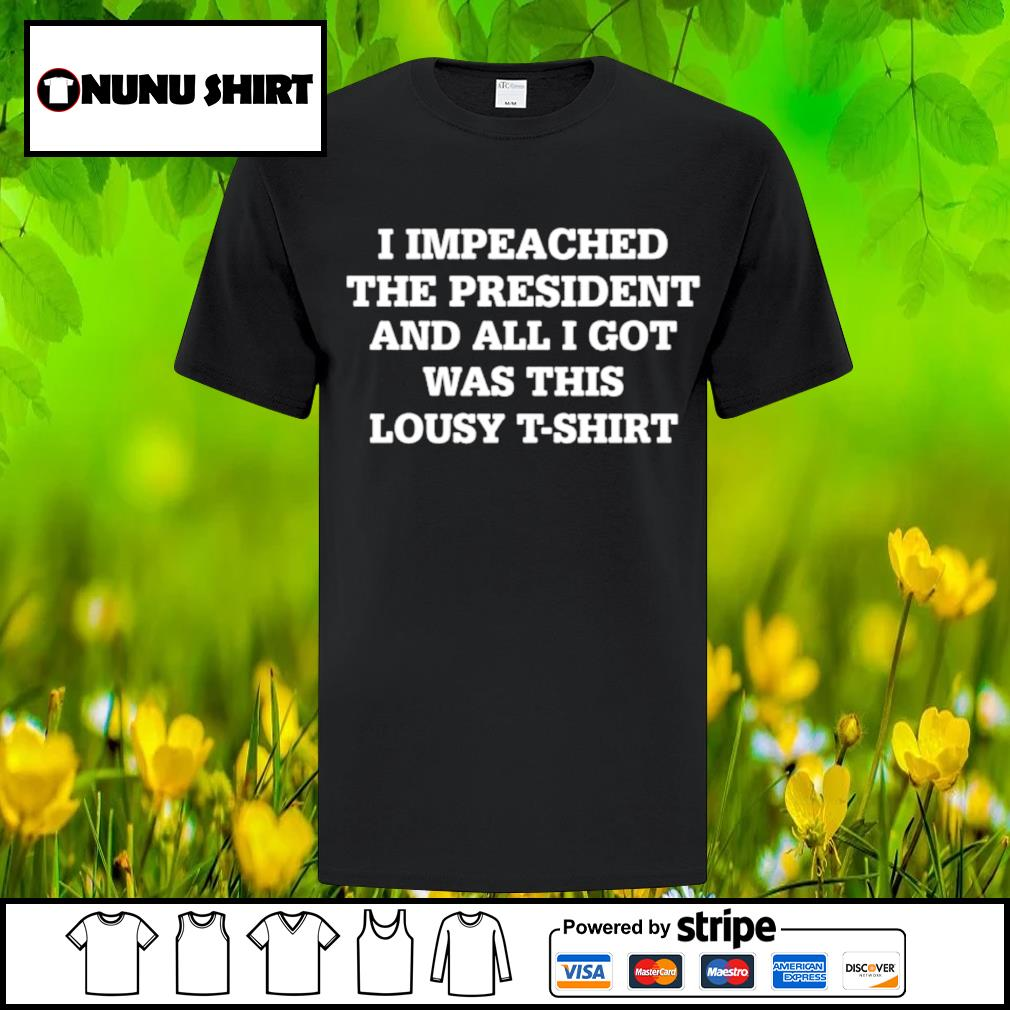 I impeached the president and all I got was this lousy t-shirt