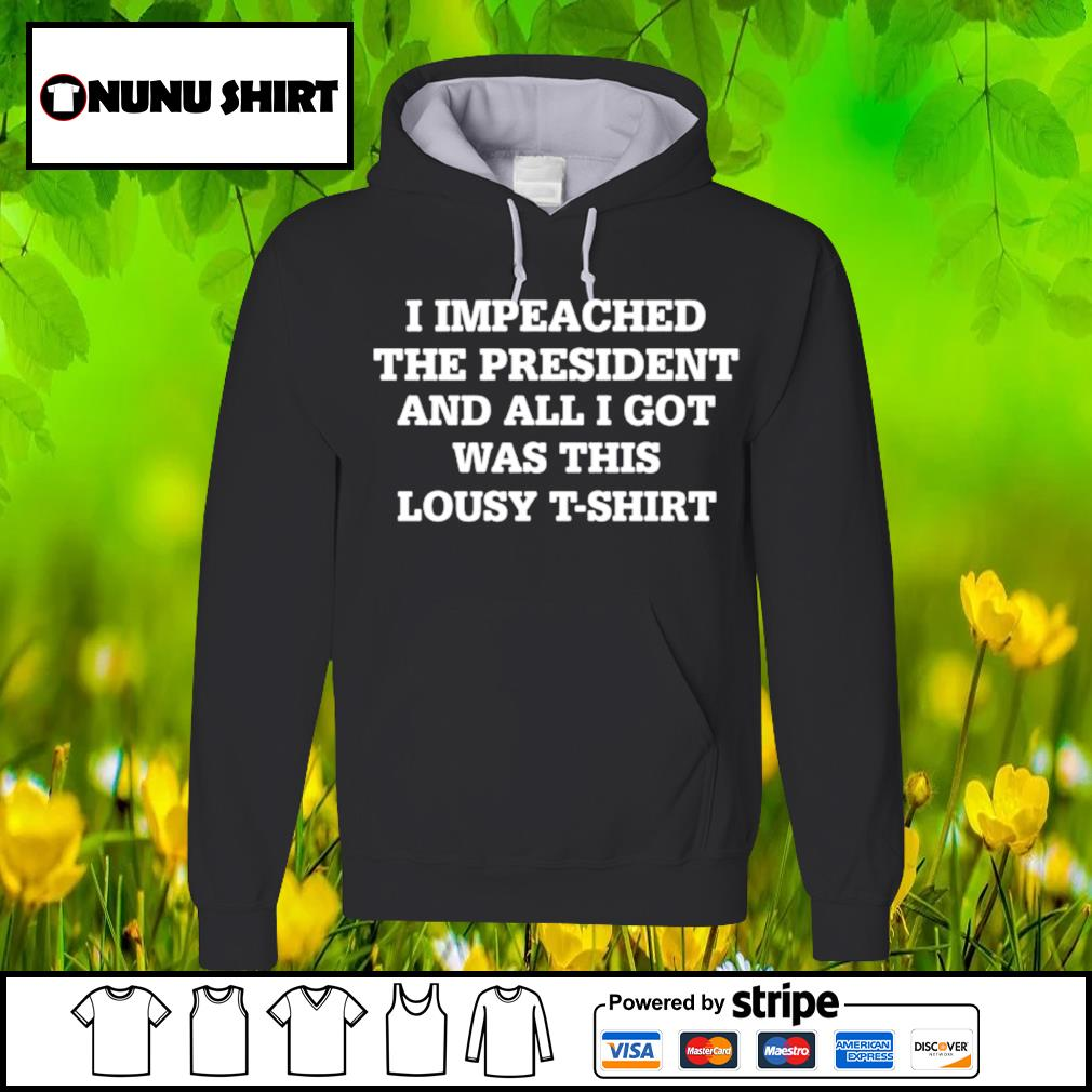 I impeached the president and all I got was this lousy t-s hoodie