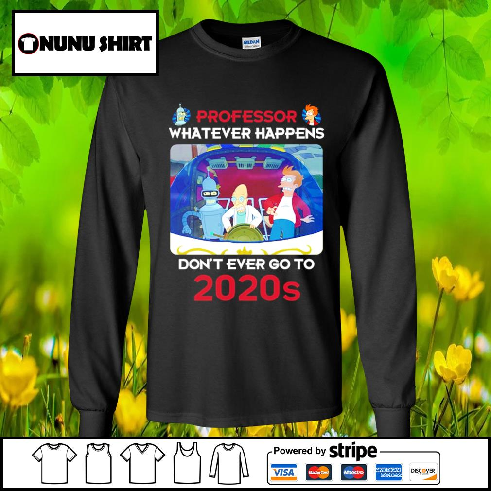 Bender Professor whatever happens don't ever go to 2020s s longsleeve-tee
