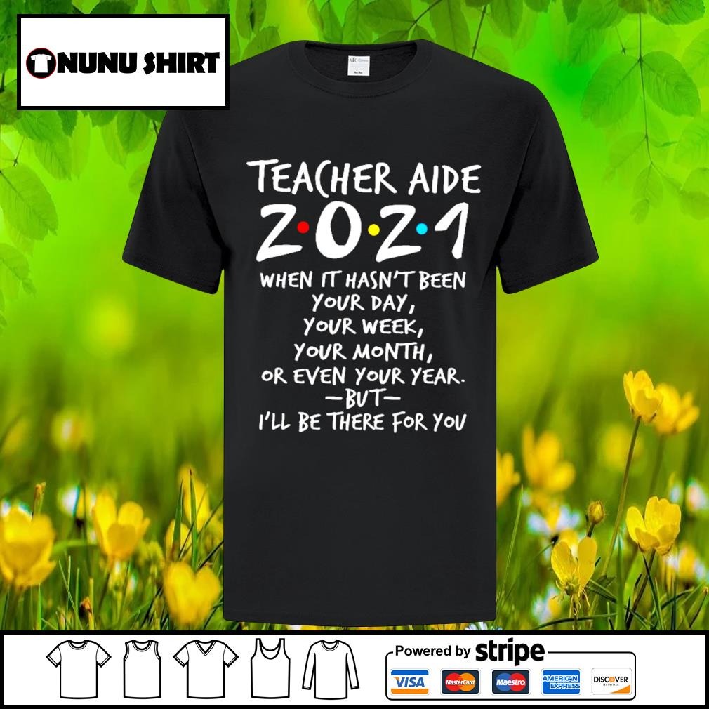 Teacher aide 2021 when it hasn't been your day your week your month shirt
