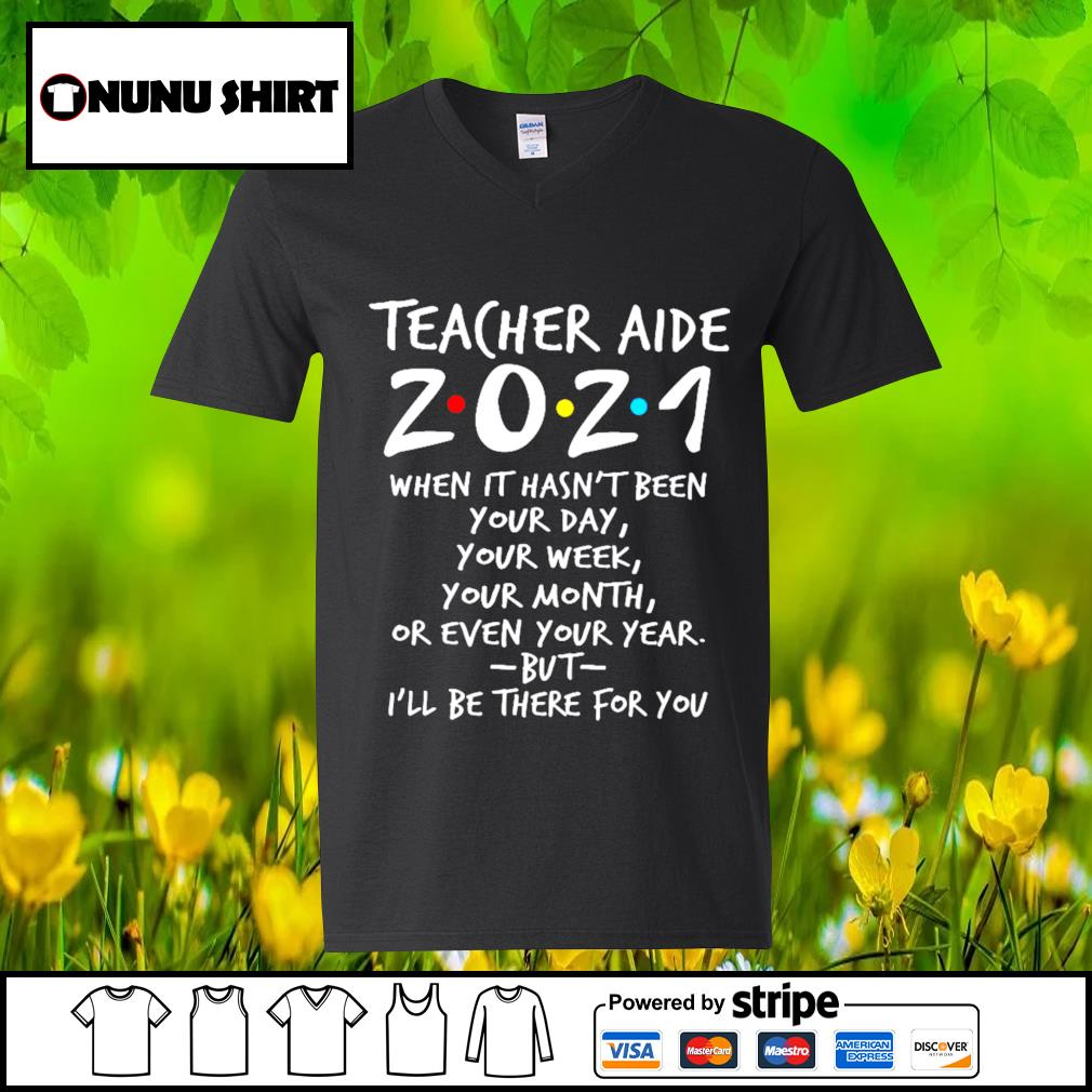 Teacher aide 2021 when it hasn't been your day your week your month s v-neck t-shirt