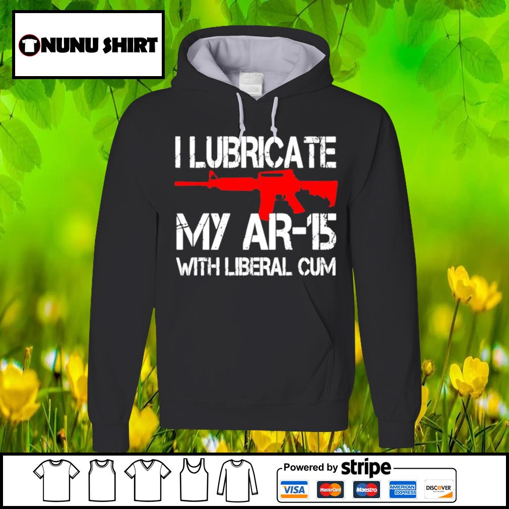 I lubricate my AR-15 with liberal cum s hoodie