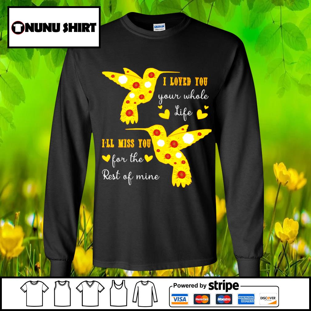 I loved you your whole life I'll miss you for the rest of mine s longsleeve-tee