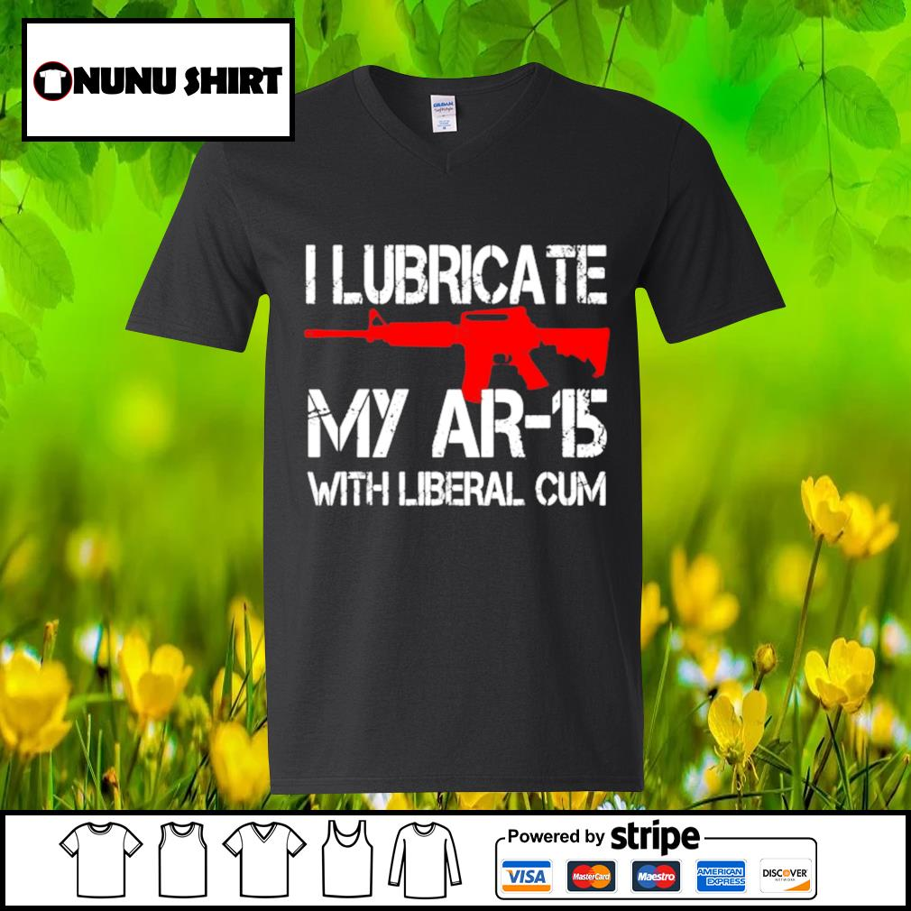 I lubricate my AR-15 with liberal cum s v-neck t-shirt