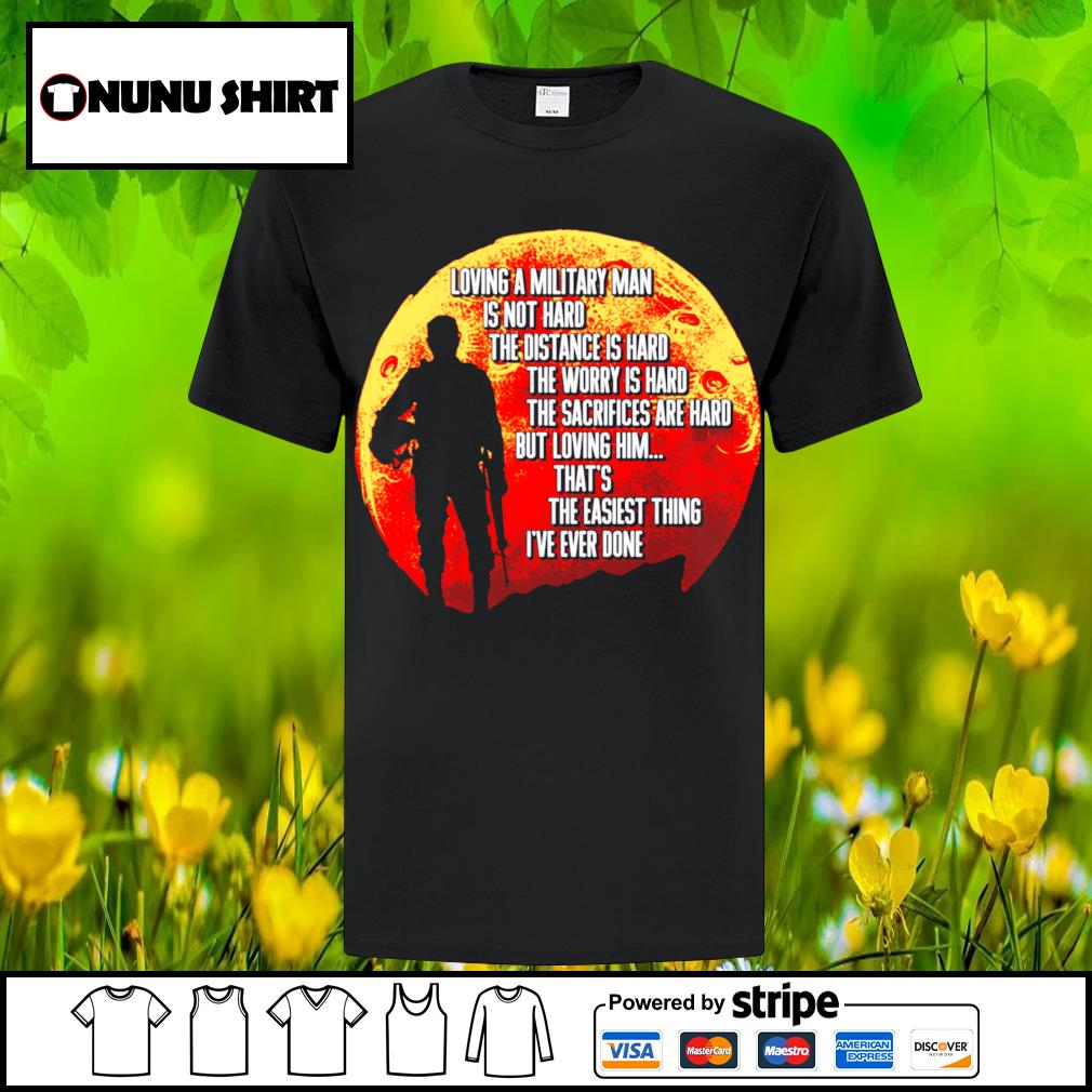 Loving a military man is not hard the distance is hard the worry is hard shirt