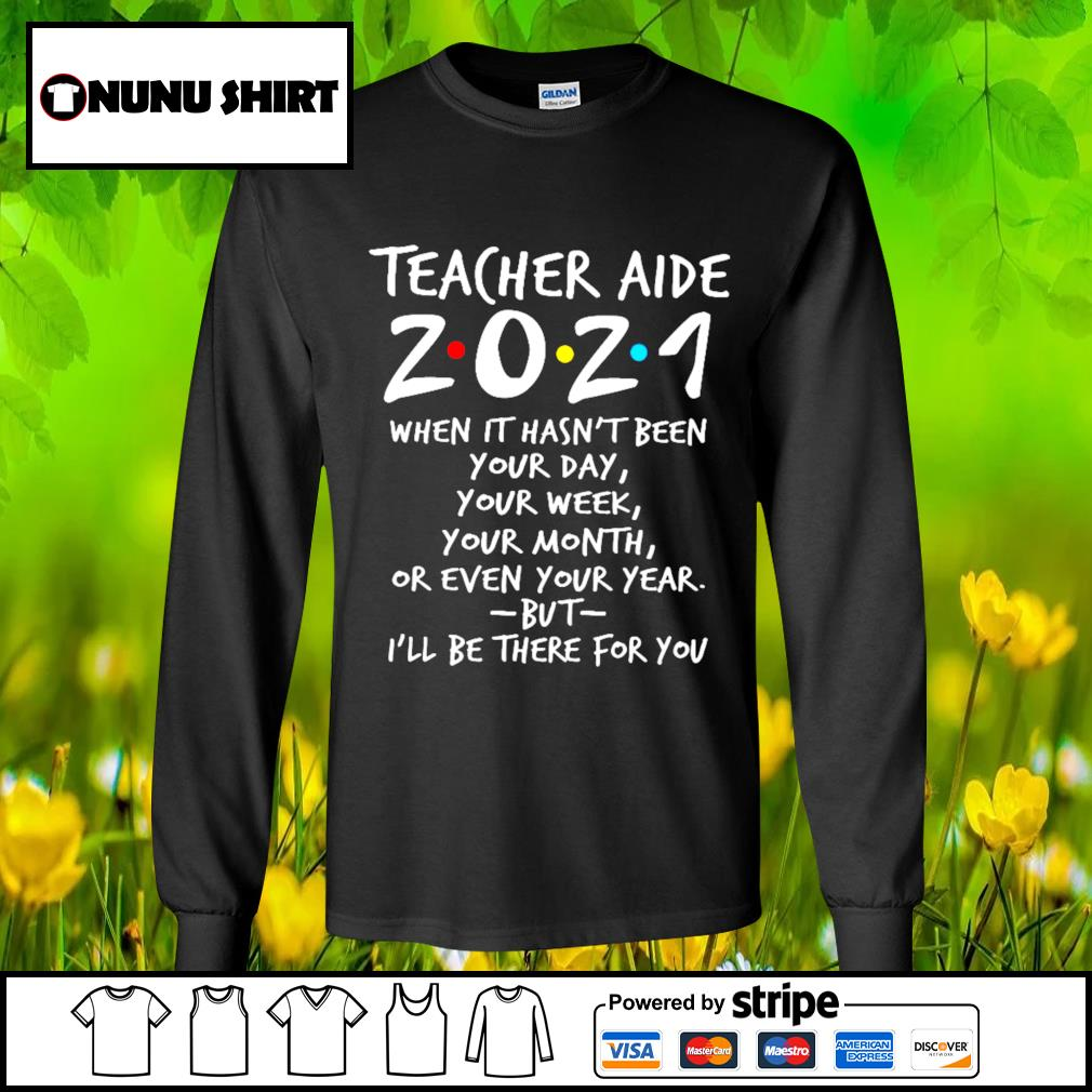 Teacher aide 2021 when it hasn't been your day your week your month s longsleeve-tee