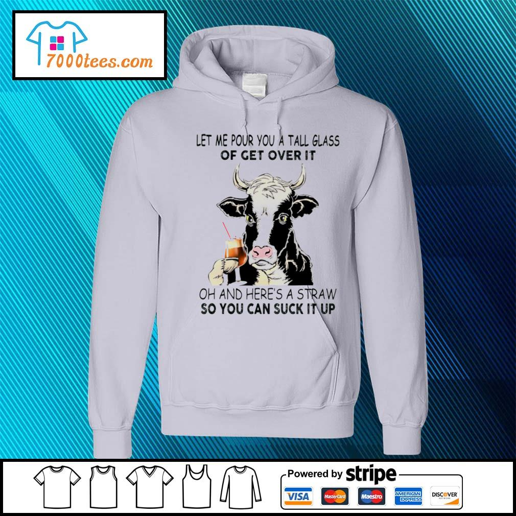 Cow let me pour you a tall glass of get over it oh and here's a straw so you can suck it up s hoodie