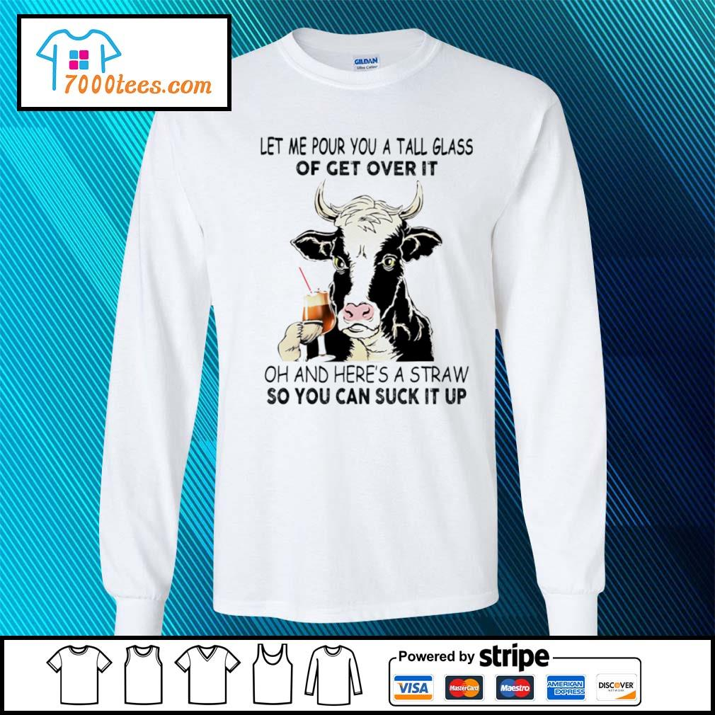 Cow let me pour you a tall glass of get over it oh and here's a straw so you can suck it up s longsleeve-tee